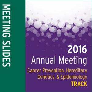 Track: 2016 Annual Meeting Slides: Cancer Prevention, Hereditary Genetics, and Epidemiology