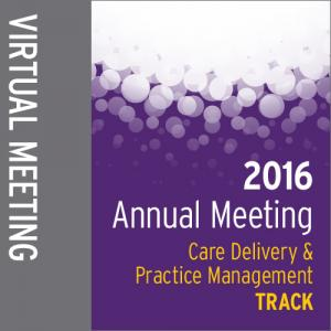 Track: 2016 Annual Meeting Virtual Meeting: Care Delivery and Practice Management