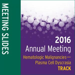 Track: 2016 Annual Meeting Slides: Hematologic Malignancies-Plasma Cell Dyscrasia