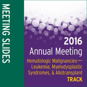 Track: 2016 Annual Meeting Slides: Hematologic Malignancies-—Leukemia, MDS, and Allotransplant
