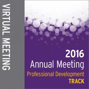 Track: 2016 Annual Meeting Virtual Meeting: Professional Development