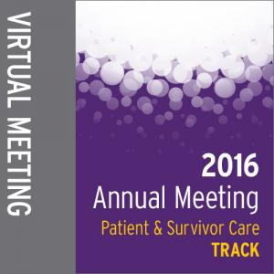 Track: 2016 Annual Meeting Virtual Meeting: Patient and Survivor Care