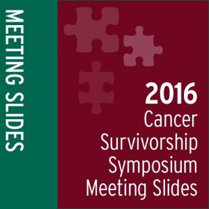 Meeting Slides: 2016 Cancer Survivorship Symposium