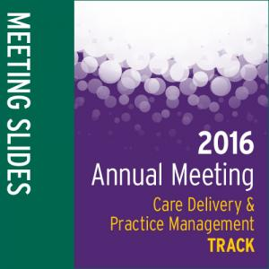 Track: 2016 Annual Meeting Slides: Care Delivery and Practice Management