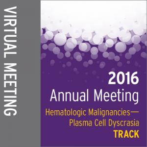 Track: 2016 Annual Meeting Virtual Meeting: Hematologic Malignancies-Plasma Cell Dyscrasia