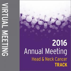 Track: 2016 Annual Meeting Virtual Meeting: Head and Neck Cancer