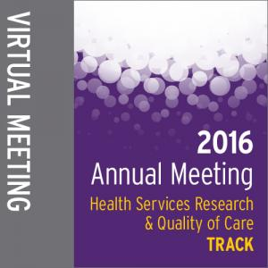 Track: 2016 Annual Meeting Virtual Meeting: Health Services Research and Quality of Care