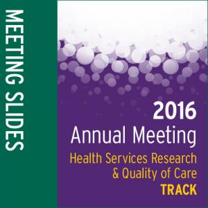 Track: 2016 Annual Meeting Slides: Health Services Research and Quality of Care