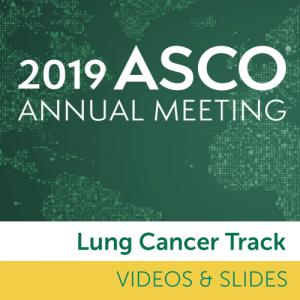 Track: 2019 Annual Meeting Video & Slides: Lung Cancer