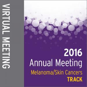 Track: 2016 Annual Meeting Virtual Meeting: Melanoma/Skin Cancers
