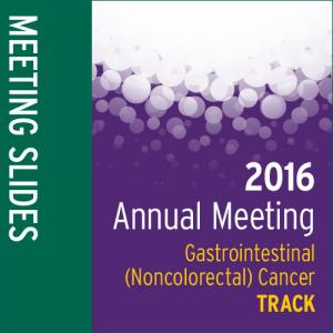 Track: 2016 Annual Meeting Slides: Gastrointestinal (Noncolorectal) Cancer