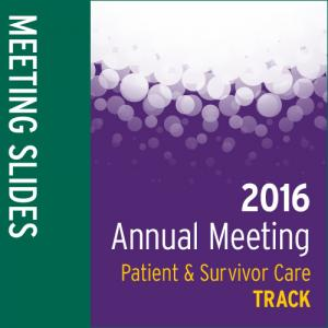 Track: 2016 Annual Meeting Slides: Patient and Survivor Care