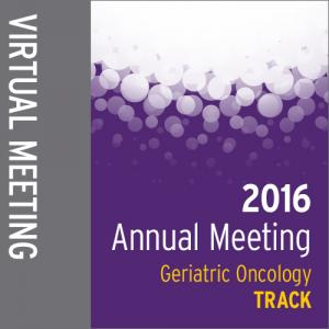 Track: 2016 Annual Meeting Virtual Meeting: Geriatric Oncology