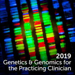 2019 Genetics and Genomics for the Practicing Clinician
